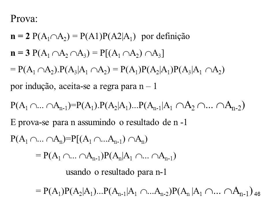 46 Prova: n = 2 P(A 1 A 2 ) = P(A1)P(A2|A 1 ) por definição n = 3 P(A 1 A 2 A 3 ) = P[(A 1 A 2 ) A 3 ] = P(A 1 A 2 ).P(A 3 |A 1 A 2 ) = P(A 1 )P(A 2 |