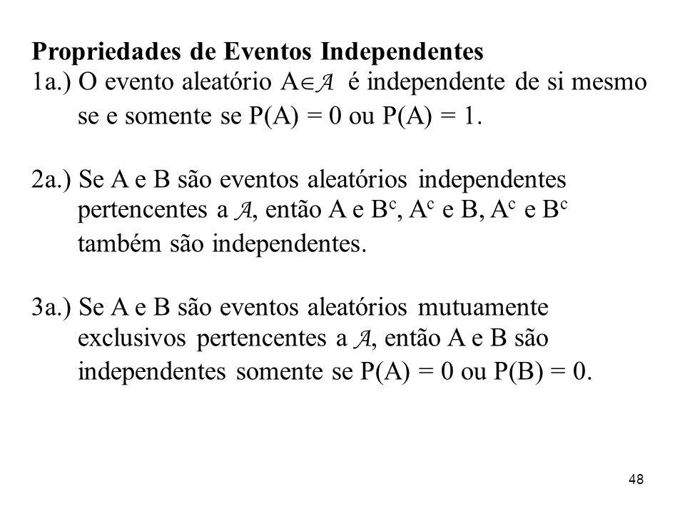 48 Propriedades de Eventos Independentes 1a.) O evento aleatório A A é independente de si mesmo se e somente se P(A) = 0 ou P(A) = 1. 2a.) Se A e B sã