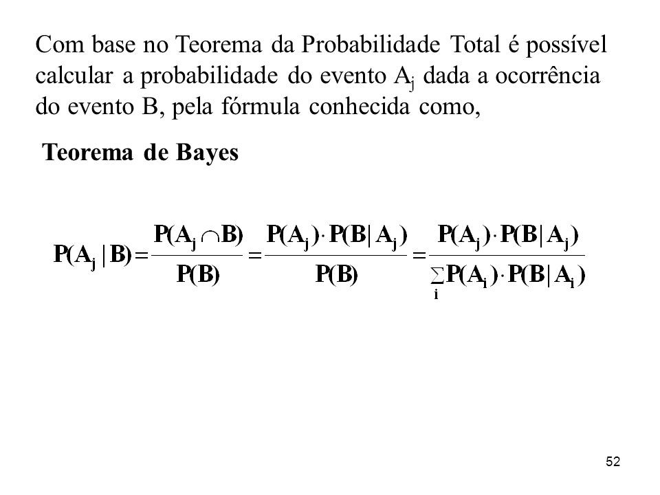 52 Com base no Teorema da Probabilidade Total é possível calcular a probabilidade do evento A j dada a ocorrência do evento B, pela fórmula conhecida