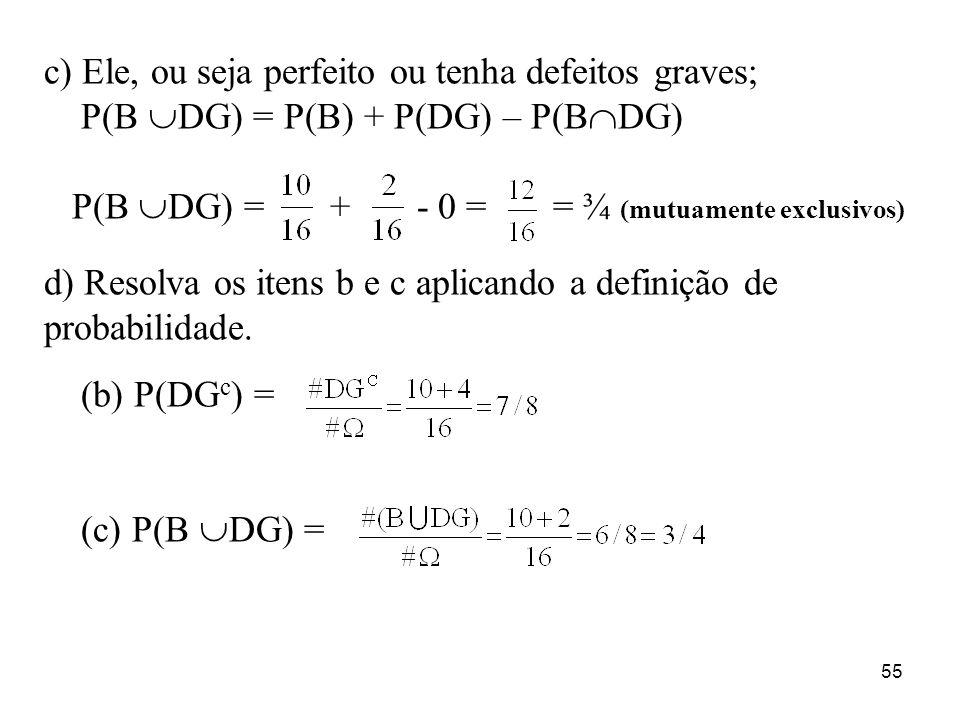 55 c) Ele, ou seja perfeito ou tenha defeitos graves; P(B DG) = P(B) + P(DG) – P(B DG) P(B DG) = + - 0 = = ¾ (mutuamente exclusivos) d) Resolva os ite
