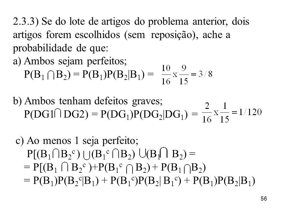 56 2.3.3) Se do lote de artigos do problema anterior, dois artigos forem escolhidos (sem reposição), ache a probabilidade de que: a) Ambos sejam perfe