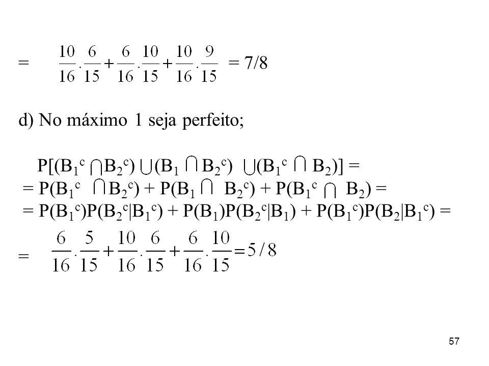 57 = = 7/8 d) No máximo 1 seja perfeito; P[(B 1 c B 2 c ) (B 1 B 2 c ) (B 1 c B 2 )] = = P(B 1 c B 2 c ) + P(B 1 B 2 c ) + P(B 1 c B 2 ) = = P(B 1 c )