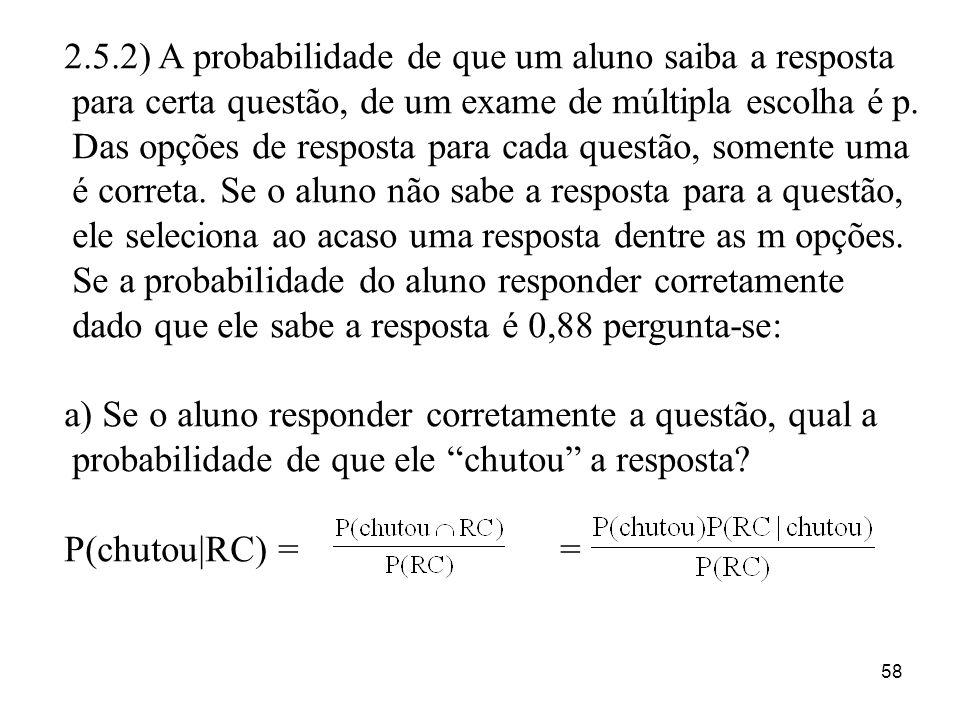 58 2.5.2) A probabilidade de que um aluno saiba a resposta para certa questão, de um exame de múltipla escolha é p. Das opções de resposta para cada q