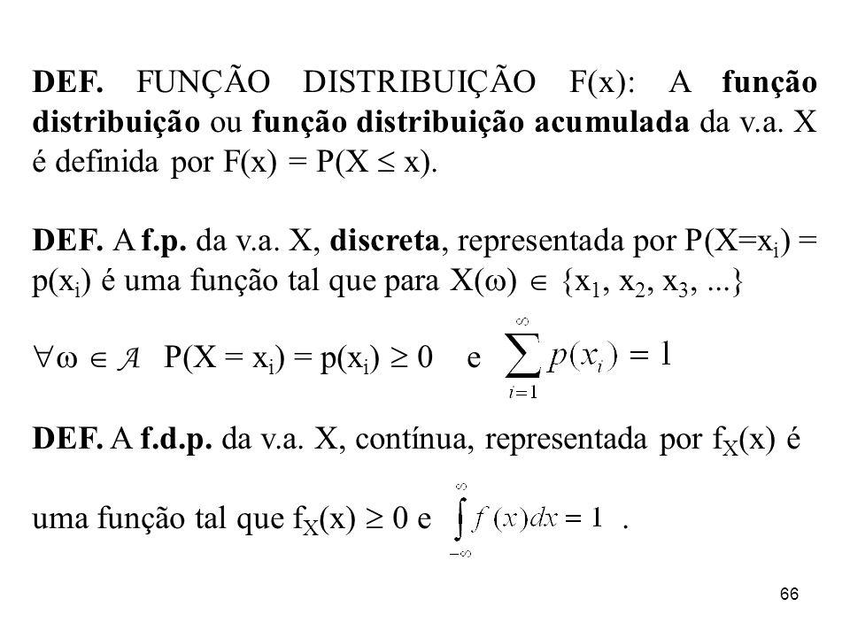 66 DEF. FUNÇÃO DISTRIBUIÇÃO F(x): A função distribuição ou função distribuição acumulada da v.a. X é definida por F(x) = P(X x). DEF. A f.p. da v.a. X
