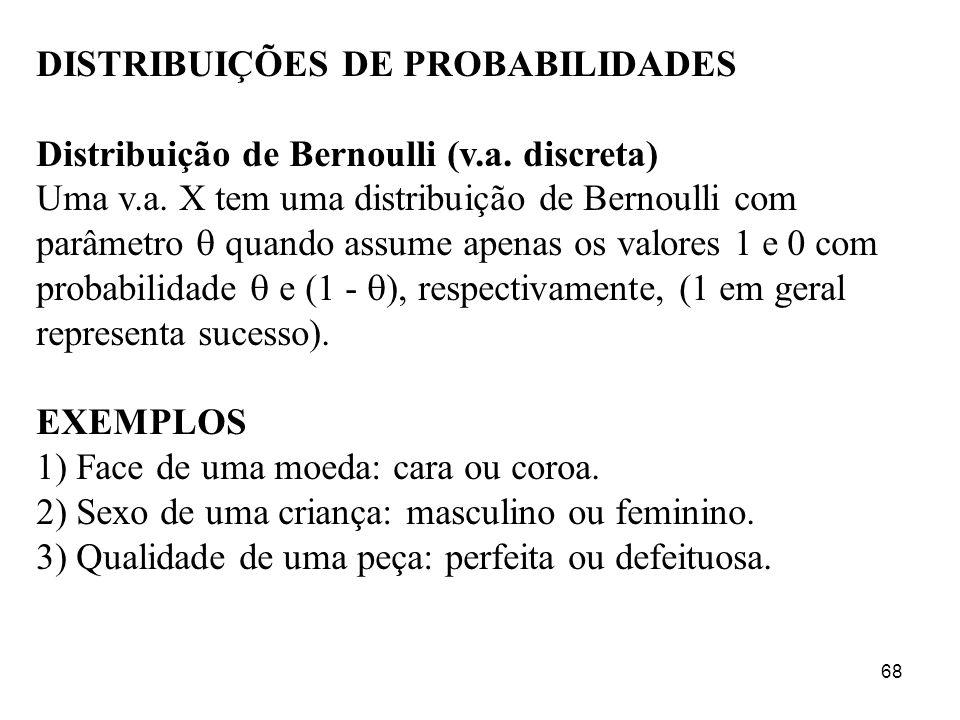 68 DISTRIBUIÇÕES DE PROBABILIDADES Distribuição de Bernoulli (v.a. discreta) Uma v.a. X tem uma distribuição de Bernoulli com parâmetro quando assume