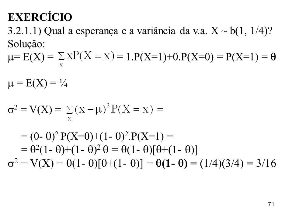 71 EXERCÍCIO 3.2.1.1) Qual a esperança e a variância da v.a. X ~ b(1, 1/4)? Solução: = E(X) = = 1.P(X=1)+0.P(X=0) = P(X=1) = = E(X) = ¼ 2 = V(X) = = =