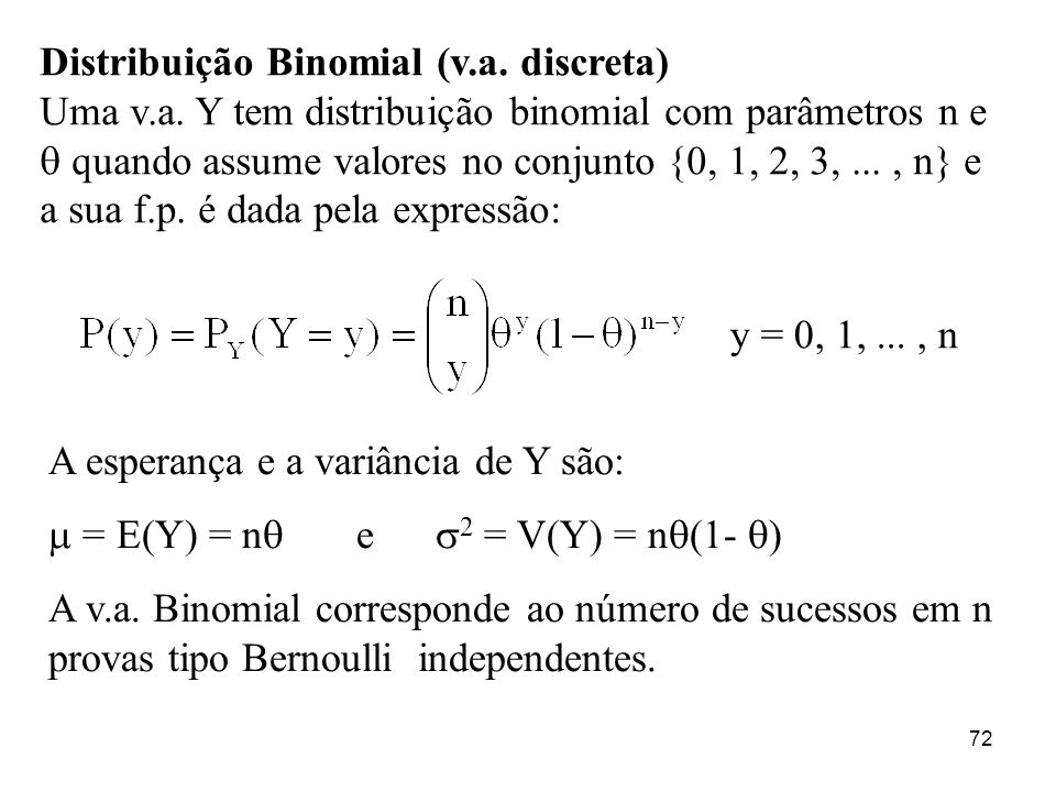 72 Distribuição Binomial (v.a. discreta) Uma v.a. Y tem distribuição binomial com parâmetros n e quando assume valores no conjunto {0, 1, 2, 3,..., n}