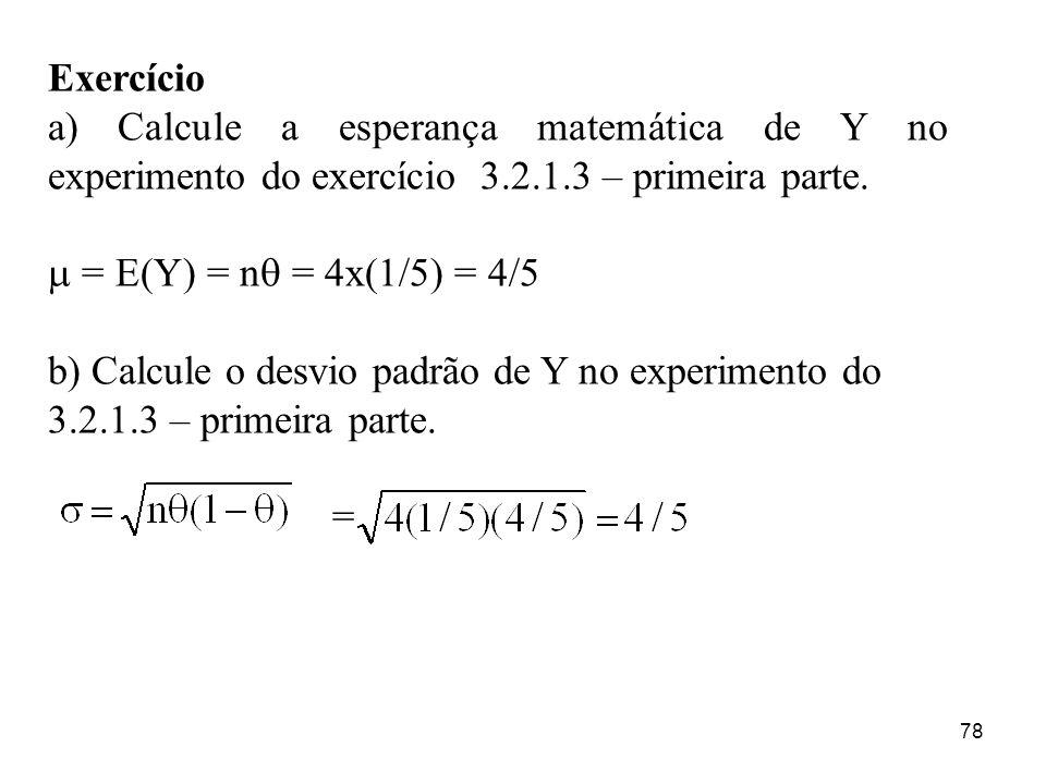 78 Exercício a) Calcule a esperança matemática de Y no experimento do exercício 3.2.1.3 – primeira parte. = E(Y) = n = 4x(1/5) = 4/5 b) Calcule o desv
