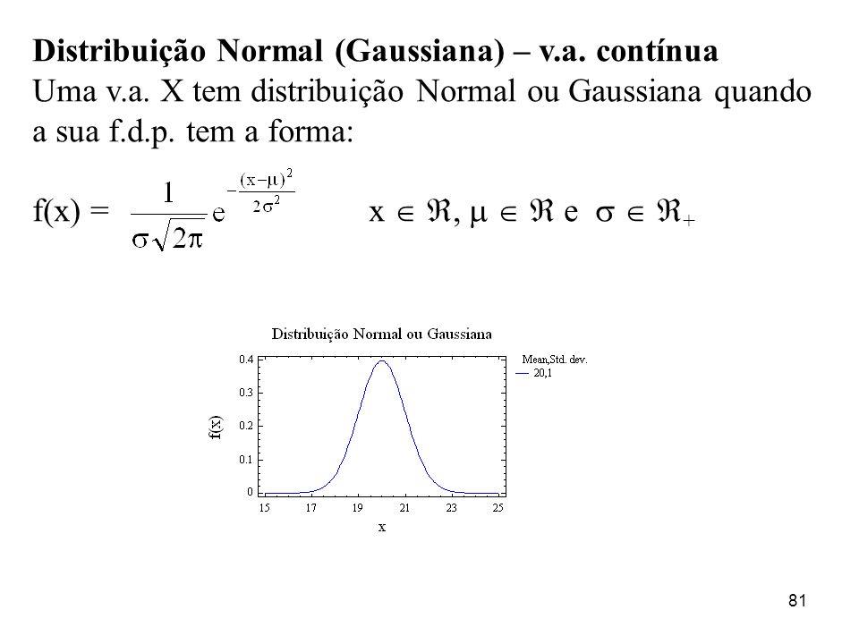 81 Distribuição Normal (Gaussiana) – v.a. contínua Uma v.a. X tem distribuição Normal ou Gaussiana quando a sua f.d.p. tem a forma: f(x) = x, e +
