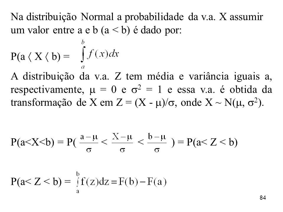 84 Na distribuição Normal a probabilidade da v.a. X assumir um valor entre a e b (a < b) é dado por: P(a X b) = A distribuição da v.a. Z tem média e v