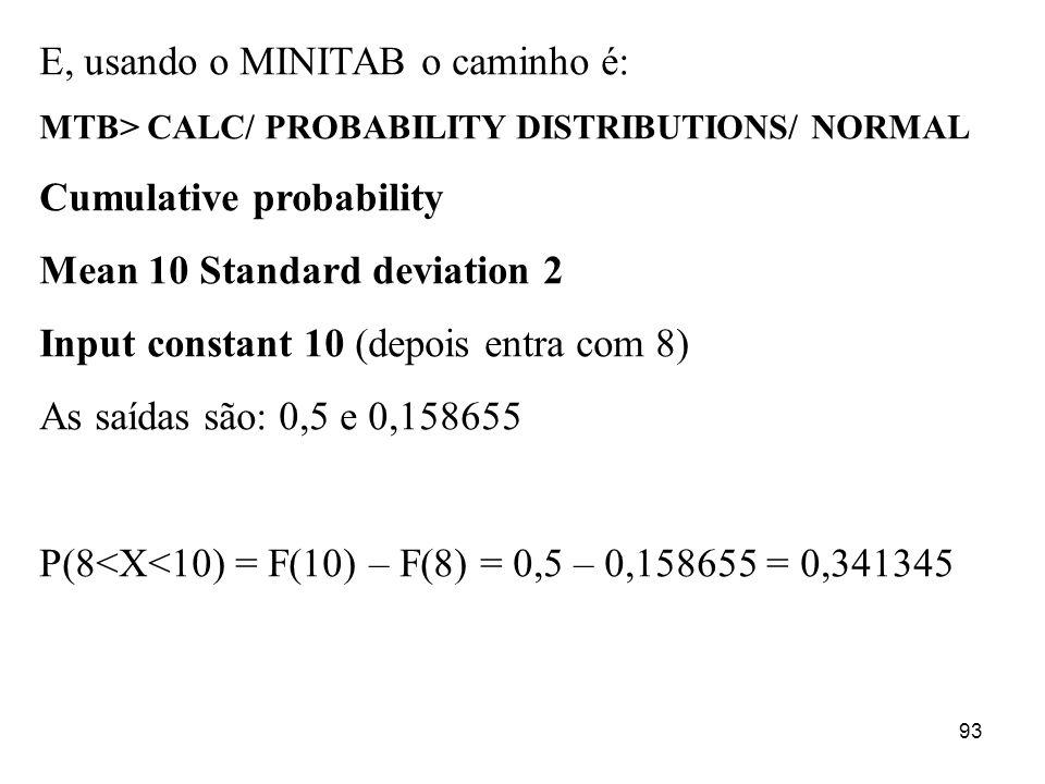 93 E, usando o MINITAB o caminho é: MTB> CALC/ PROBABILITY DISTRIBUTIONS/ NORMAL Cumulative probability Mean 10 Standard deviation 2 Input constant 10