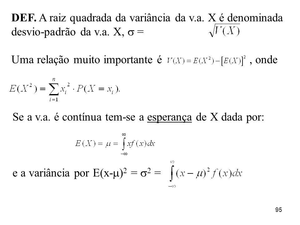 95 DEF. A raiz quadrada da variância da v.a. X é denominada desvio-padrão da v.a. X, = Uma relação muito importante é, onde Se a v.a. é contínua tem-s