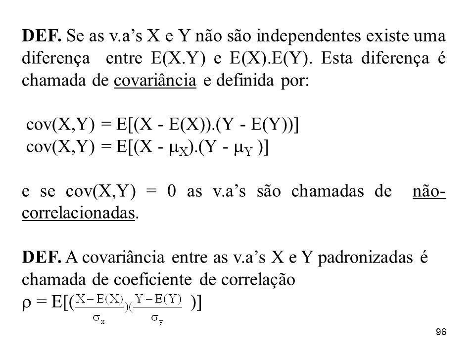 96 DEF. Se as v.as X e Y não são independentes existe uma diferença entre E(X.Y) e E(X).E(Y). Esta diferença é chamada de covariância e definida por: