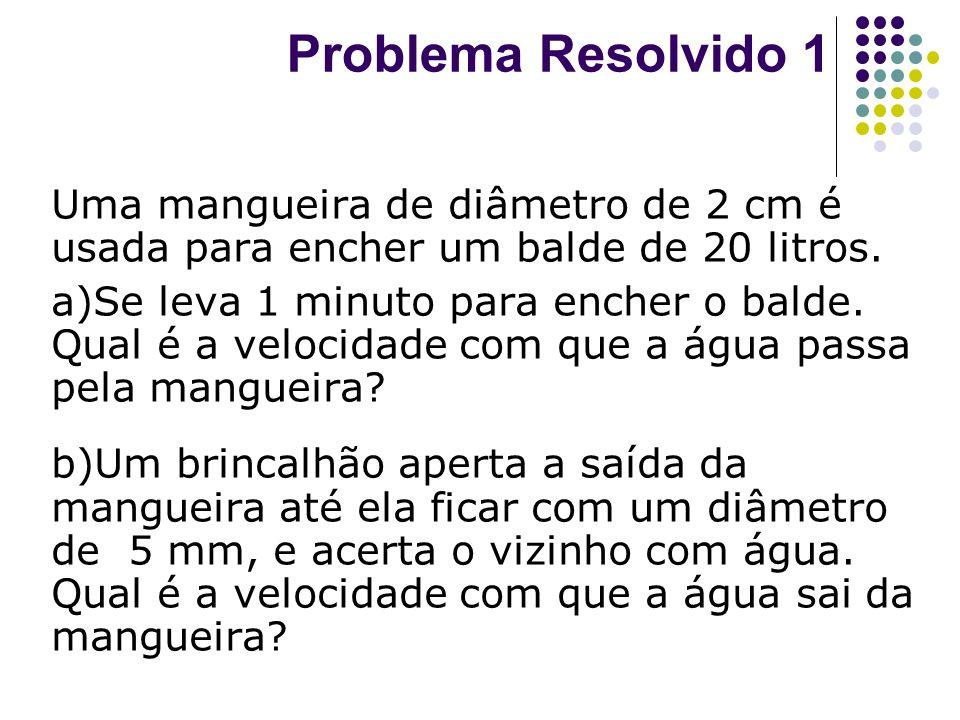 Problema Resolvido 1 Uma mangueira de diâmetro de 2 cm é usada para encher um balde de 20 litros. a)Se leva 1 minuto para encher o balde. Qual é a vel