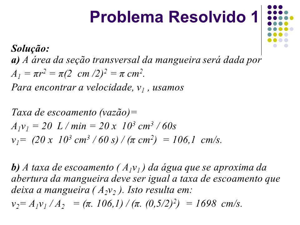 Problema Resolvido 1 Solução: a) A área da seção transversal da mangueira será dada por A 1 = πr 2 = π(2 cm /2) 2 = π cm 2. Para encontrar a velocidad