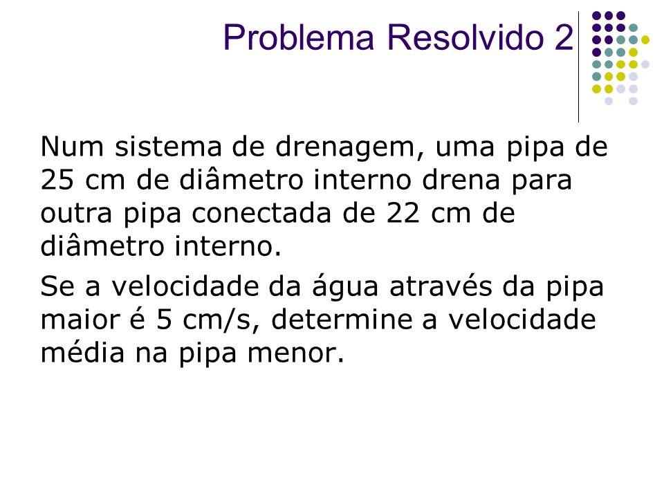 Num sistema de drenagem, uma pipa de 25 cm de diâmetro interno drena para outra pipa conectada de 22 cm de diâmetro interno. Se a velocidade da água a