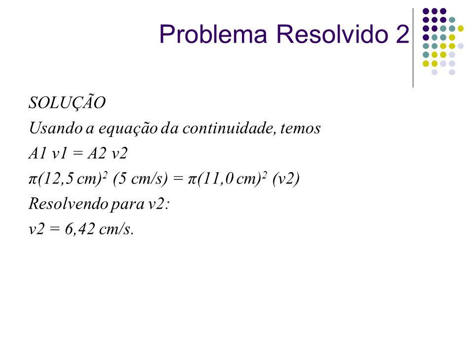 SOLUÇÃO Usando a equação da continuidade, temos A1 v1 = A2 v2 π(12,5 cm) 2 (5 cm/s) = π(11,0 cm) 2 (v2) Resolvendo para v2: v2 = 6,42 cm/s. Problema R