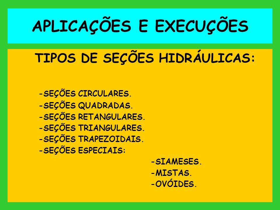 APLICAÇÕES E EXECUÇÕES TIPOS DE SEÇÕES HIDRÁULICAS: -SEÇÕES CIRCULARES. -SEÇÕES QUADRADAS. -SEÇÕES RETANGULARES. -SEÇÕES TRIANGULARES. -SEÇÕES TRAPEZO