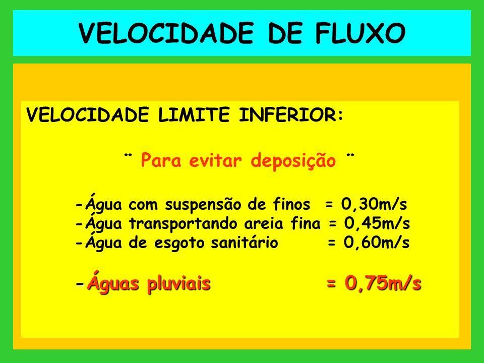 VELOCIDADE DE FLUXO VELOCIDADE LIMITE INFERIOR: ¨ Para evitar deposição ¨ -Água com suspensão de finos = 0,30m/s -Água transportando areia fina = 0,45