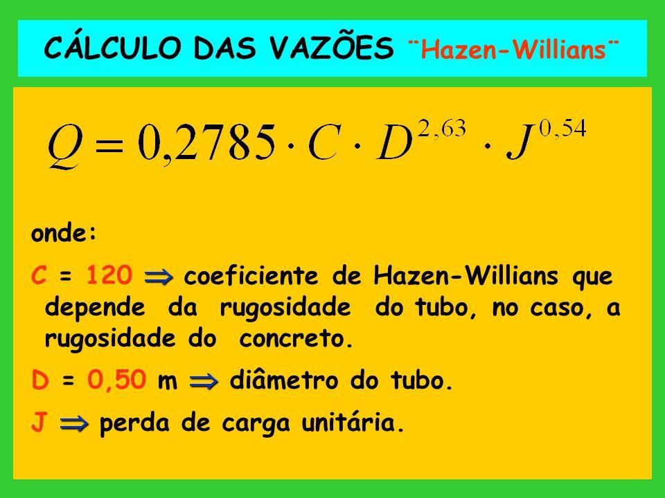 CÁLCULO DAS VAZÕES ¨Hazen-Willians¨ onde: C = 120 coeficiente de Hazen-Willians que depende da rugosidade do tubo, no caso, a rugosidade do concreto.