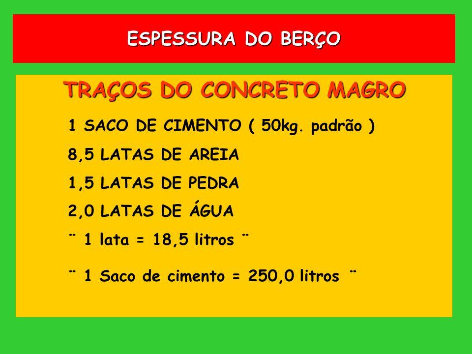 ESPESSURA DO BERÇO TRAÇOS DO CONCRETO MAGRO 1 SACO DE CIMENTO ( 50kg. padrão ) 8,5 LATAS DE AREIA 1,5 LATAS DE PEDRA 2,0 LATAS DE ÁGUA ¨ 1 lata = 18,5