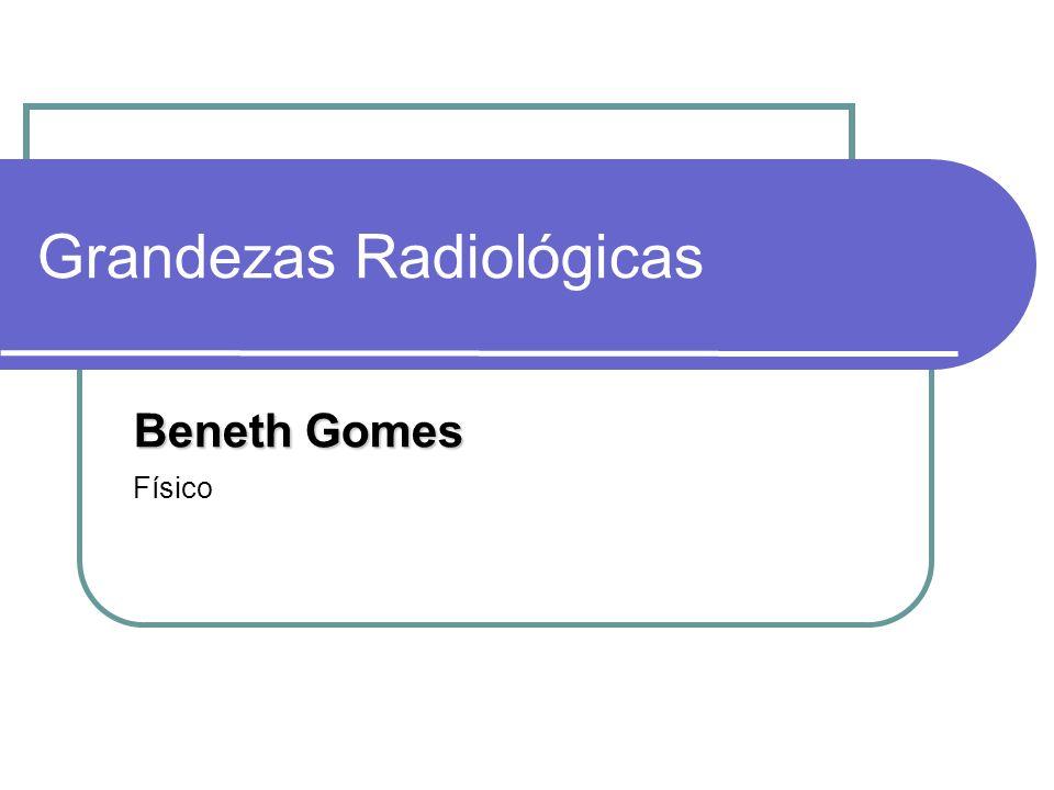Grandezas Radiológicas Beneth Gomes Físico