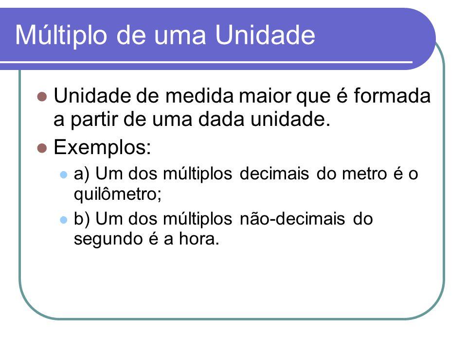 Múltiplo de uma Unidade Unidade de medida maior que é formada a partir de uma dada unidade. Exemplos: a) Um dos múltiplos decimais do metro é o quilôm
