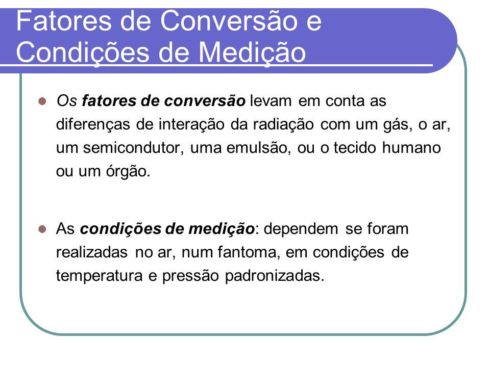 Fatores de Conversão e Condições de Medição Os fatores de conversão levam em conta as diferenças de interação da radiação com um gás, o ar, um semicon