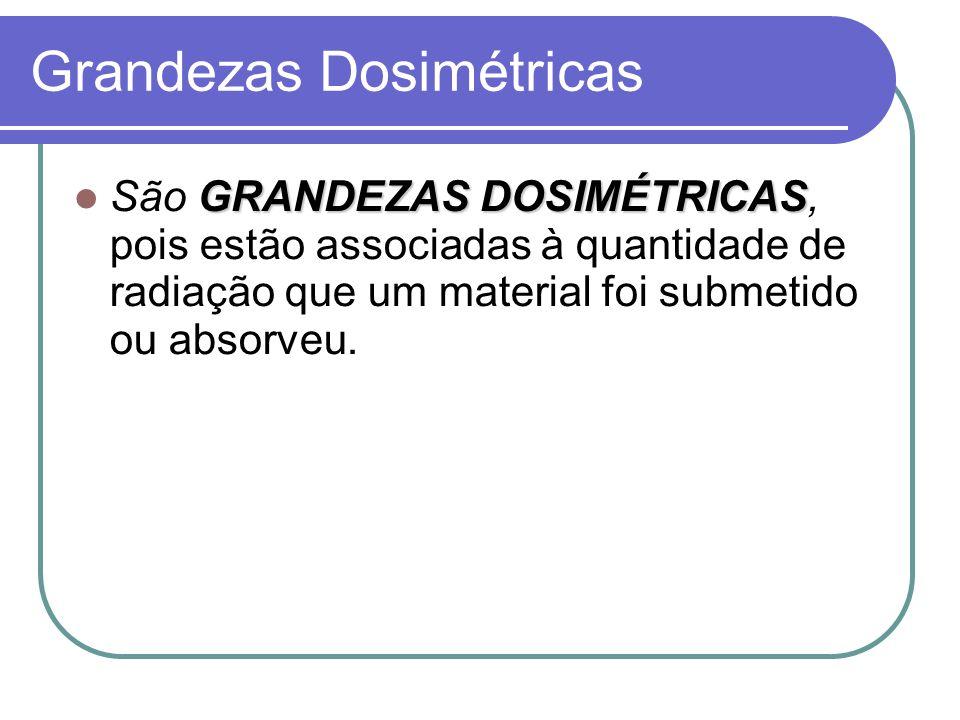 Grandezas Dosimétricas GRANDEZAS DOSIMÉTRICAS São GRANDEZAS DOSIMÉTRICAS, pois estão associadas à quantidade de radiação que um material foi submetido