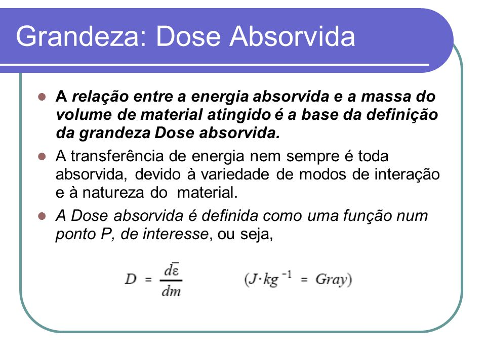 Grandeza: Dose Absorvida A relação entre a energia absorvida e a massa do volume de material atingido é a base da definição da grandeza Dose absorvida