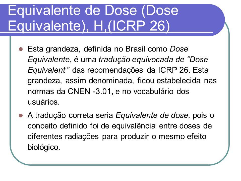 Equivalente de Dose (Dose Equivalente), H,(ICRP 26) Esta grandeza, definida no Brasil como Dose Equivalente, é uma tradução equivocada de Dose Equival