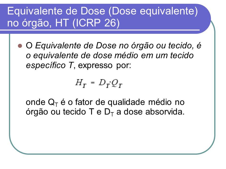Equivalente de Dose (Dose equivalente) no órgão, HT (ICRP 26) O Equivalente de Dose no órgão ou tecido, é o equivalente de dose médio em um tecido esp