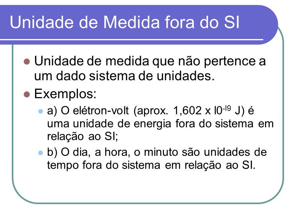 Unidade de Medida fora do SI Unidade de medida que não pertence a um dado sistema de unidades. Exemplos: a) O elétron-volt (aprox. 1,602 x l0 -l9 J) é