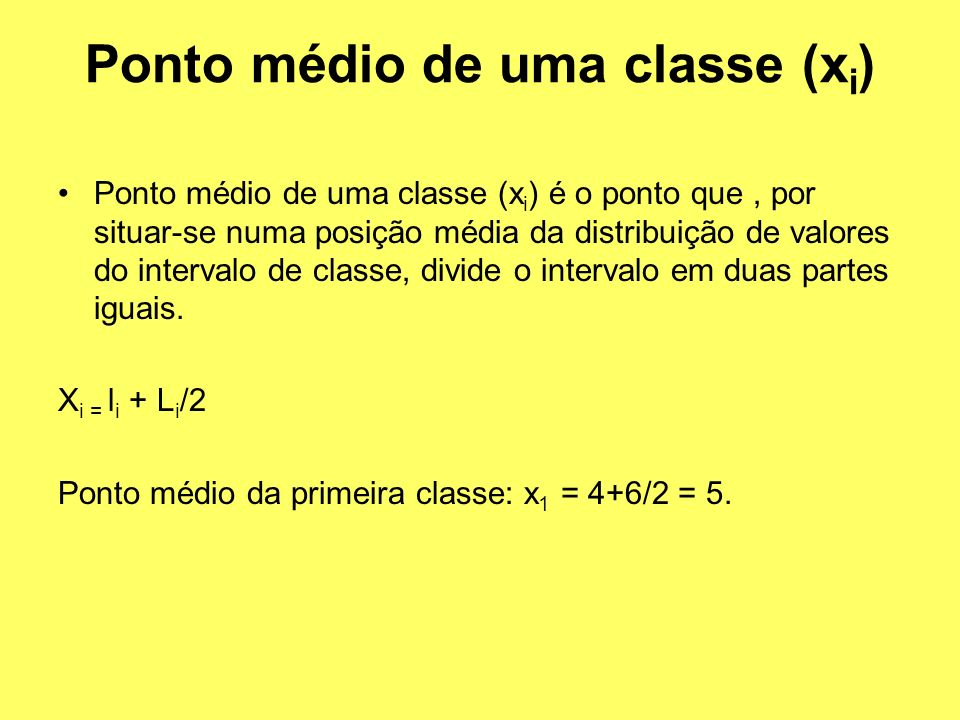 Ponto médio de uma classe (x i ) é o ponto que, por situar-se numa posição média da distribuição de valores do intervalo de classe, divide o intervalo