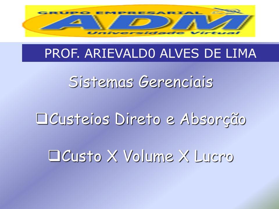 Sistemas Gerenciais Custeios Direto e Absorção Custeios Direto e Absorção Custo X Volume X Lucro Custo X Volume X Lucro PROF. ARIEVALD0 ALVES DE LIMA