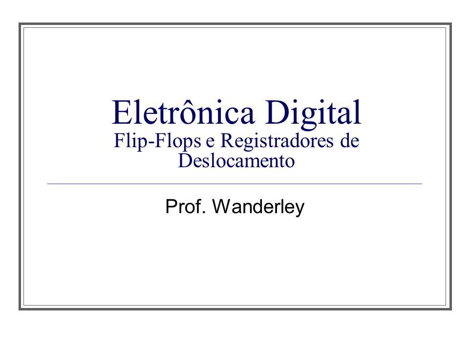 Eletrônica Digital Flip-Flops e Registradores de Deslocamento Prof. Wanderley