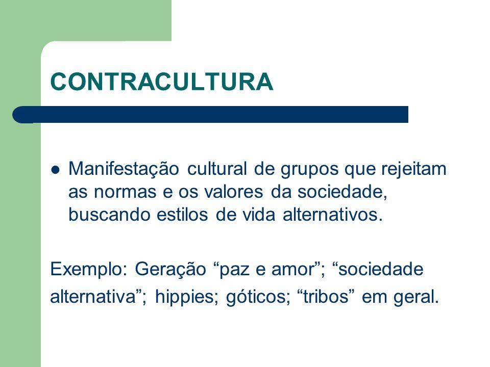 CONTRACULTURA Manifestação cultural de grupos que rejeitam as normas e os valores da sociedade, buscando estilos de vida alternativos. Exemplo: Geraçã