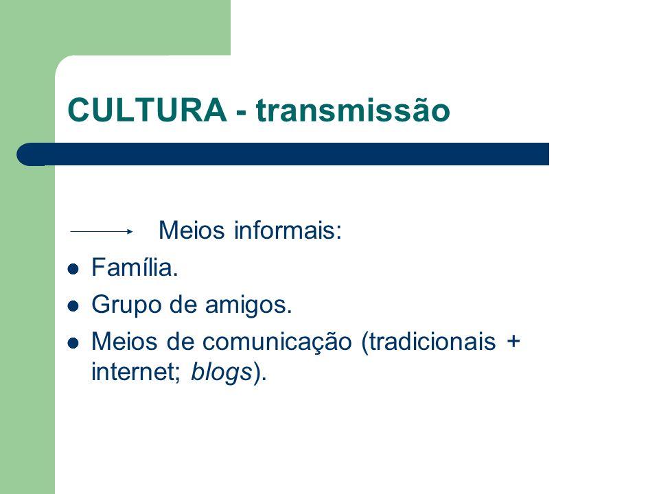 CULTURA - transmissão Meios informais: Família. Grupo de amigos. Meios de comunicação (tradicionais + internet; blogs).