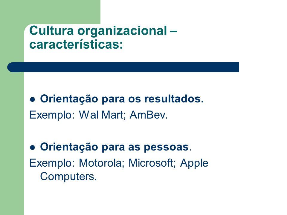 Cultura organizacional – características: Orientação para os resultados. Exemplo: Wal Mart; AmBev. Orientação para as pessoas. Exemplo: Motorola; Micr