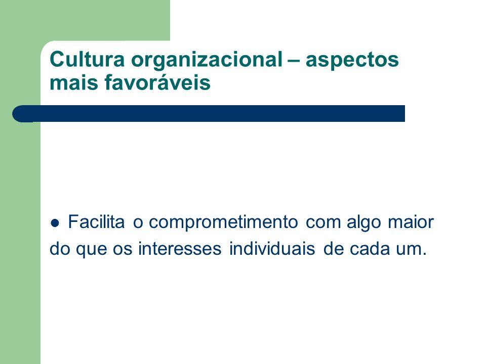 Cultura organizacional – aspectos mais favoráveis Facilita o comprometimento com algo maior do que os interesses individuais de cada um.