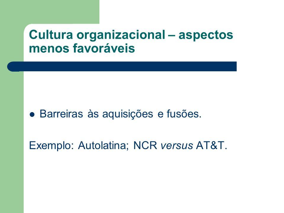 Cultura organizacional – aspectos menos favoráveis Barreiras às aquisições e fusões. Exemplo: Autolatina; NCR versus AT&T.