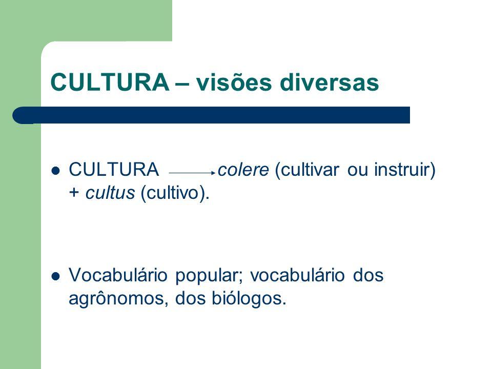 CULTURA – visões diversas CULTURA colere (cultivar ou instruir) + cultus (cultivo). Vocabulário popular; vocabulário dos agrônomos, dos biólogos.