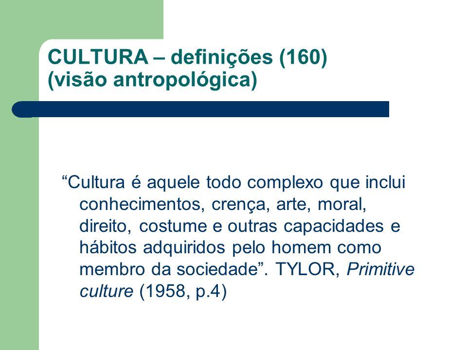 CULTURA – definições (160) (visão antropológica) Cultura é aquele todo complexo que inclui conhecimentos, crença, arte, moral, direito, costume e outr