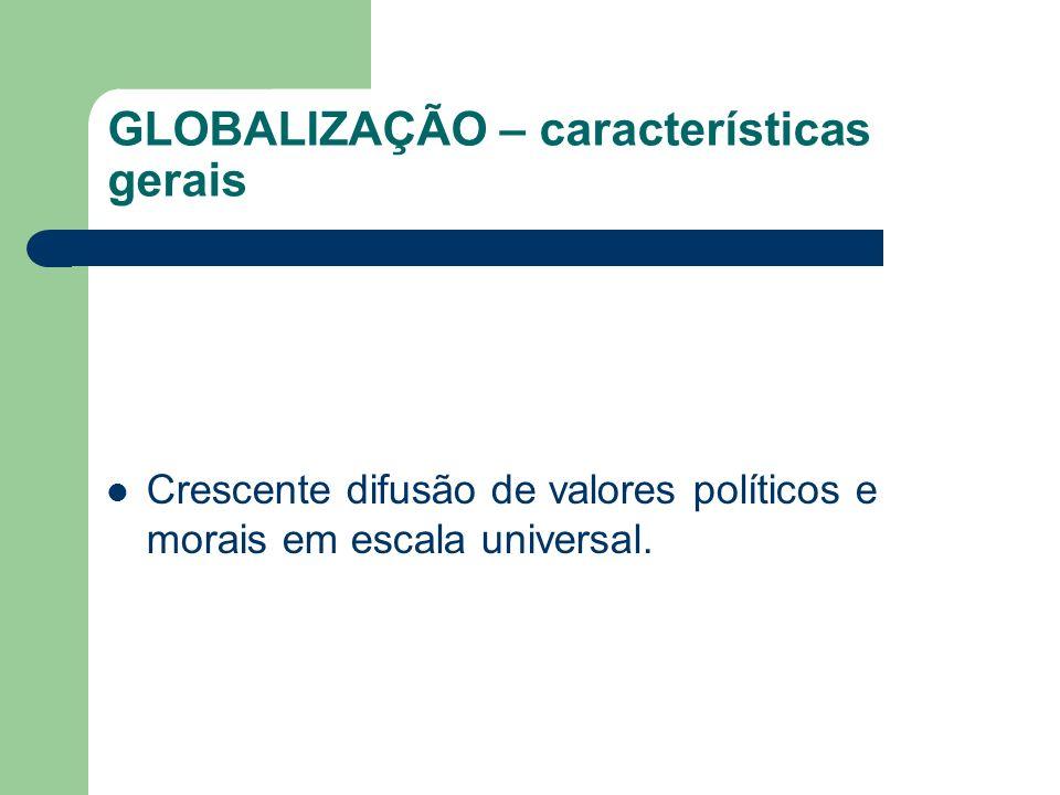 GLOBALIZAÇÃO – características gerais Crescente difusão de valores políticos e morais em escala universal.