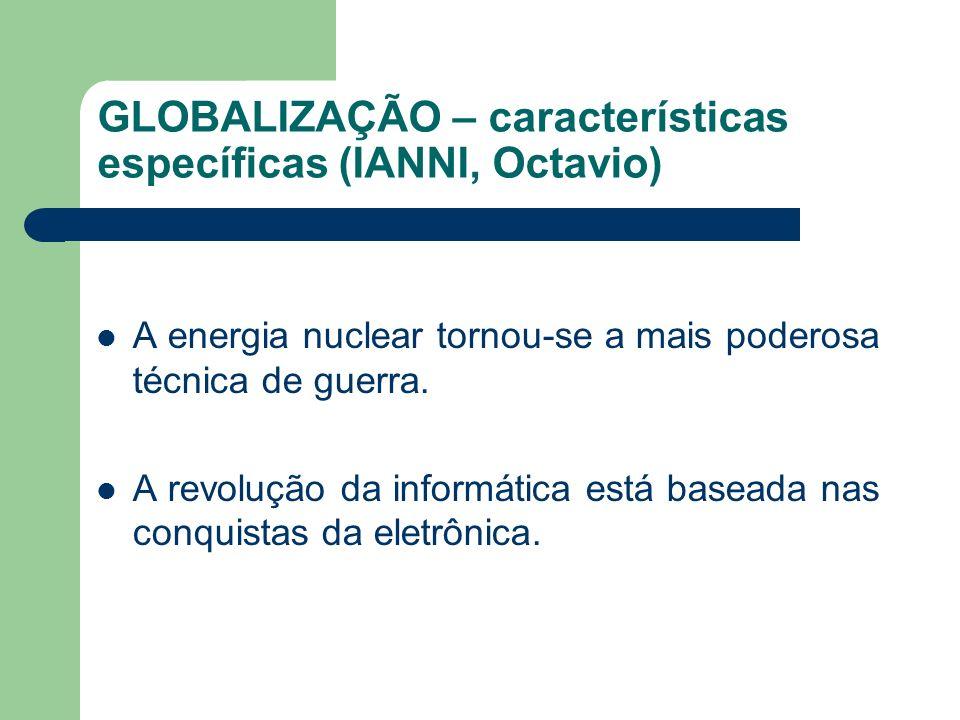 GLOBALIZAÇÃO – características específicas (IANNI, Octavio) A energia nuclear tornou-se a mais poderosa técnica de guerra. A revolução da informática