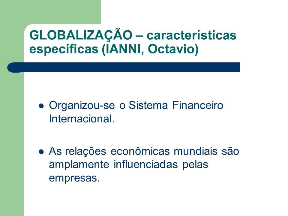 GLOBALIZAÇÃO – características específicas (IANNI, Octavio) Organizou-se o Sistema Financeiro Internacional. As relações econômicas mundiais são ampla