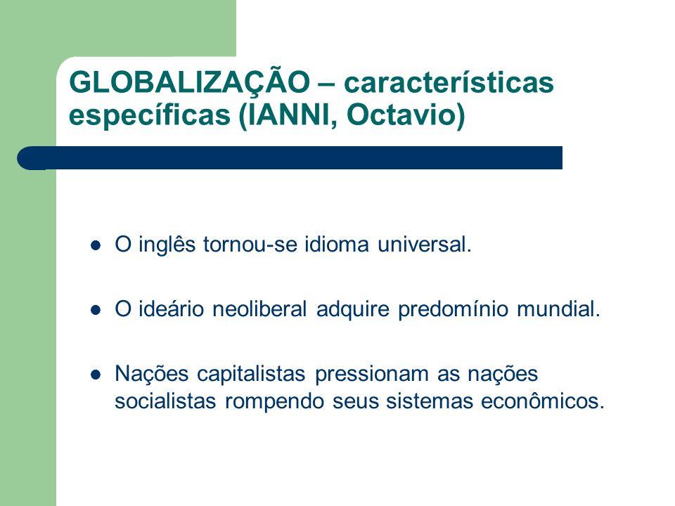 GLOBALIZAÇÃO – características específicas (IANNI, Octavio) O inglês tornou-se idioma universal. O ideário neoliberal adquire predomínio mundial. Naçõ
