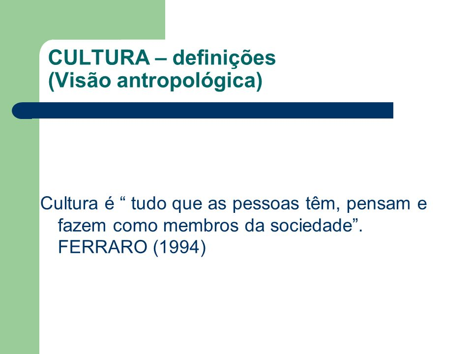 CULTURA – definições (Visão antropológica) Cultura é tudo que as pessoas têm, pensam e fazem como membros da sociedade. FERRARO (1994)