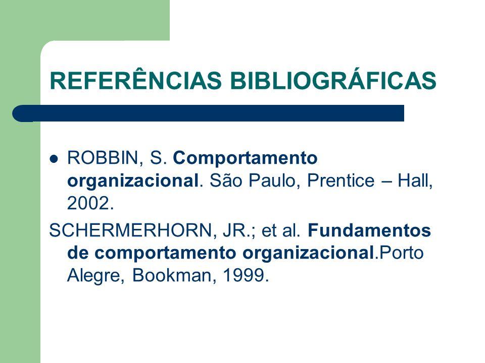 REFERÊNCIAS BIBLIOGRÁFICAS ROBBIN, S. Comportamento organizacional. São Paulo, Prentice – Hall, 2002. SCHERMERHORN, JR.; et al. Fundamentos de comport