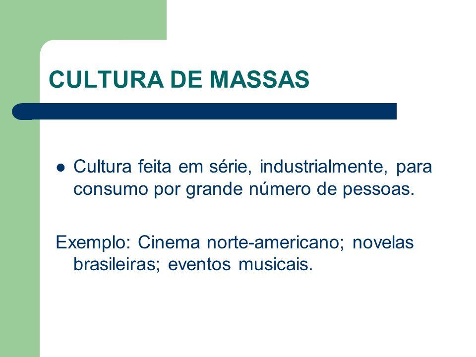 CULTURA DE MASSAS Cultura feita em série, industrialmente, para consumo por grande número de pessoas. Exemplo: Cinema norte-americano; novelas brasile